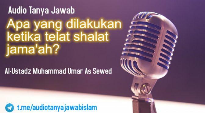 Audio Tanya Jawab Apa Yang di Lakukan Ketika Telat Sholat Jama'ah?